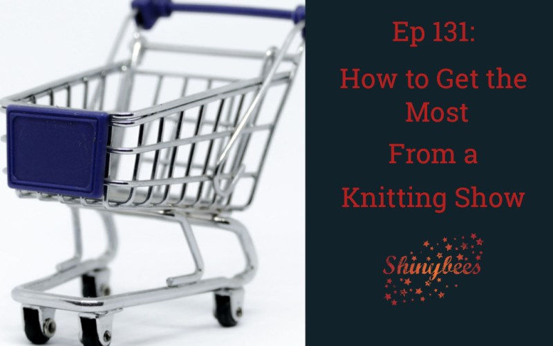Episode 131 Shinybees Knitting Podcast - How to Get The Most from a Knitting Show