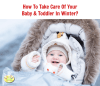 How To Take Care Of Your Baby & Toddler In Winter?