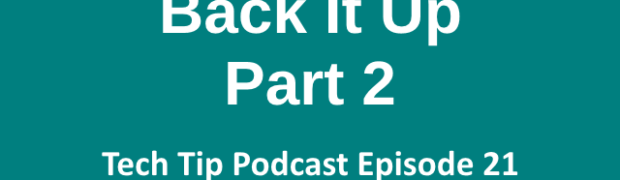 Tech Tip Podcast Episode 21: Back It Up Part 2