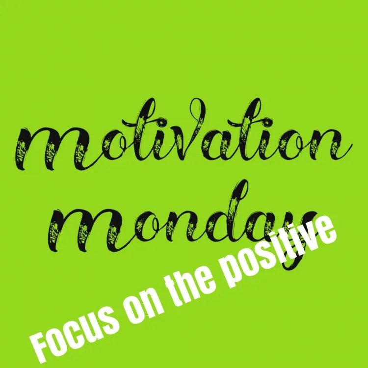 Motivation Monday focus on the positive