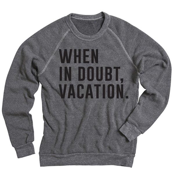 Treat Yourself: When in Doubt, Vacation Sweatshirt