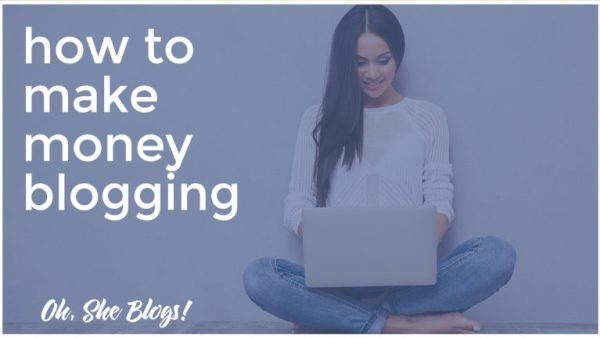 Oh, She Blogs: How to Make Money Blogging