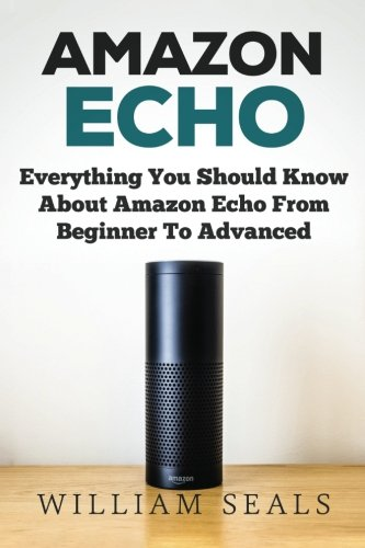 Amazon Echo: Everything You Should Know About Amazon Echo From Beginner To Advanced (Amazon Echo User Guide, Alexa)