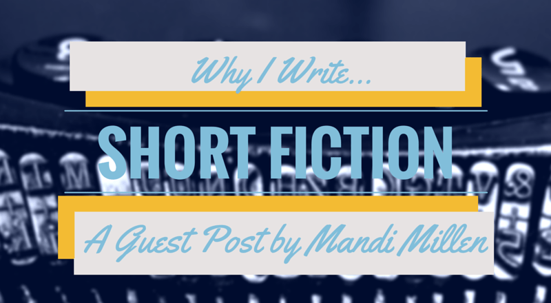 Why I Write Short Fiction: A Guest Post by Mandi Millen