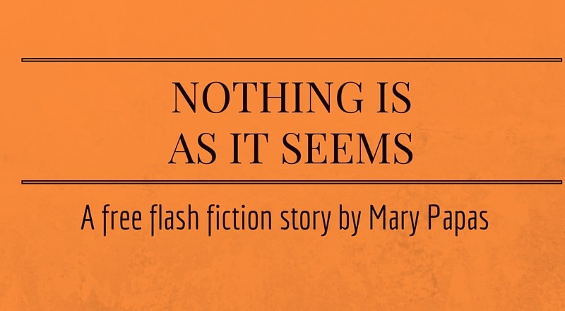 Nothing is as it Seems: A Free Flash Fiction Story by Mary Papas