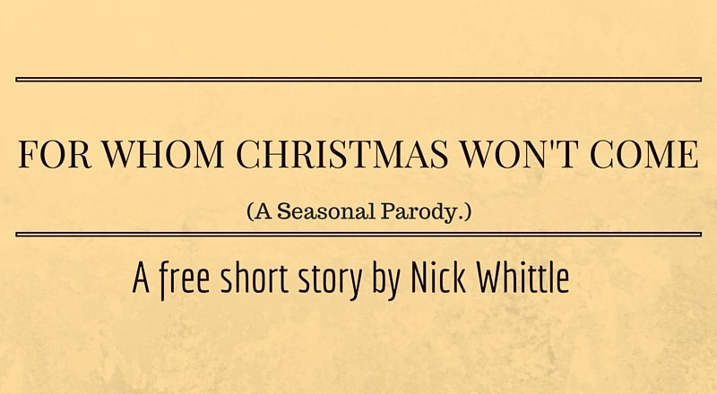 For Whom Christmas Won't Come (A Seasonal Parody) by Nick Whittle