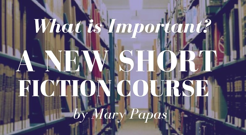 What is Important? A New Short Fiction Course by Mary Papas!