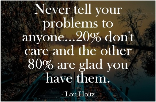 Never tell your problems to anyone