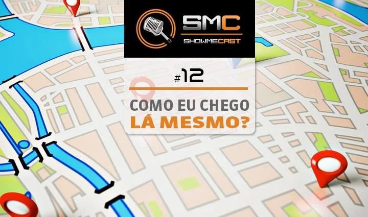 ShowMeCast #12 - Como eu chego lá mesmo?