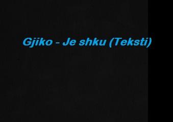 Gjiko - Je shku (Tekste kengesh shqip. Muzike shqiptare )