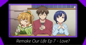 Remake Our Life Episode 7 – Love?