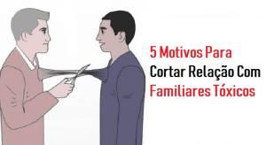 5 Motivos Para Cortar Relação Com Familiares Tóxicos