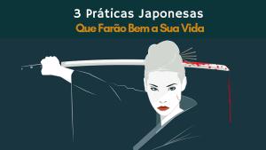 3 Práticas Japonesas Que Farão Bem a Sua Vida