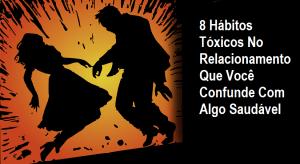 8 Hábitos Tóxicos No Relacionamento Que Você Confunde Com Algo Saudável