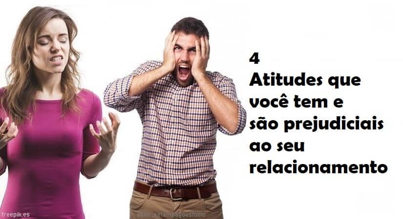 4 Atitudes Que Você Tem e São Prejudiciais Ao Seu Relacionamento
