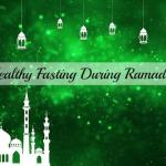 Healthy Fasting During Ramadan