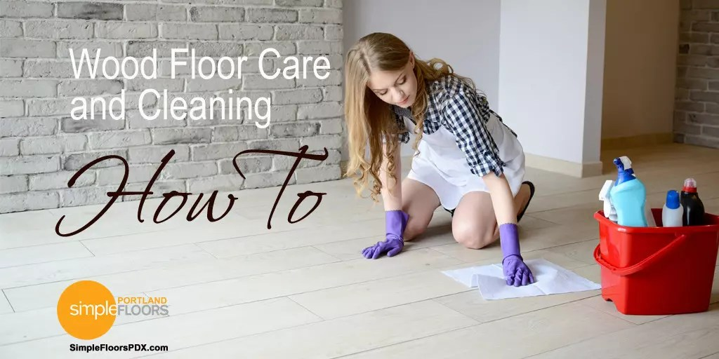 Wood Floor Care and Cleaning – What You Need To Know