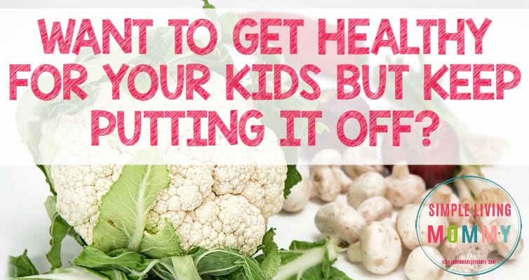Want to Get Healthy for Your Kids But Keep Putting It Off?