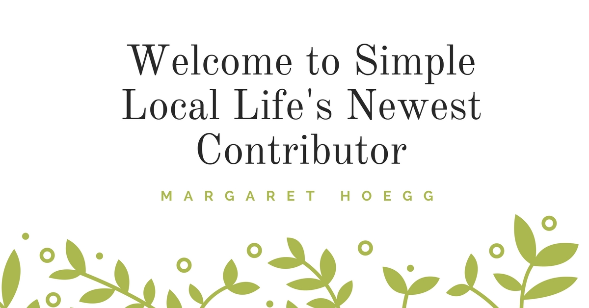 Welcome Simple Local Life's Newest Contributor, Margaret Hoegg