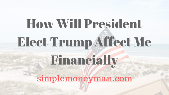 How Will President Elect Trump Affect Me Financially simple money man