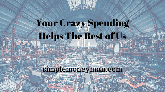 Your Crazy Spending Helps The Rest of Us