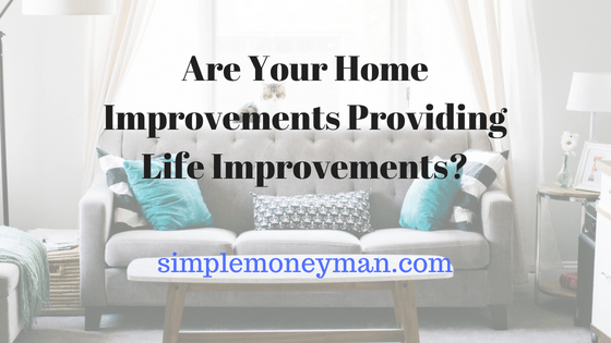 Are Your Home Improvements Providing Life Improvements?
