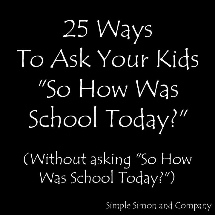25 Ways to ask your kids how was school
