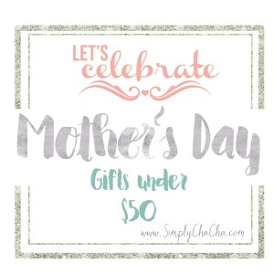(Last-Minute) Mothers Day Gifts – Under $50 !