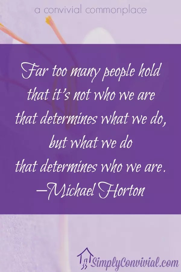 Far too many people hold that it's not who we are that determines what we do, but what we do that determines who we are.