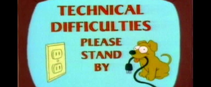Technical Difficulties…Please Stand By