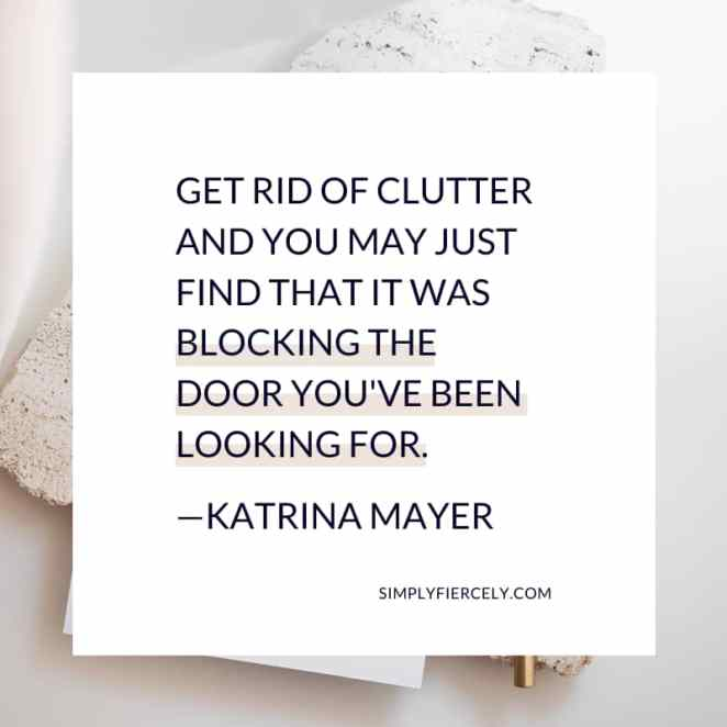 Get rid of clutter and you may just find that it was blocking the door you've been looking for. - Katrina Mayer
