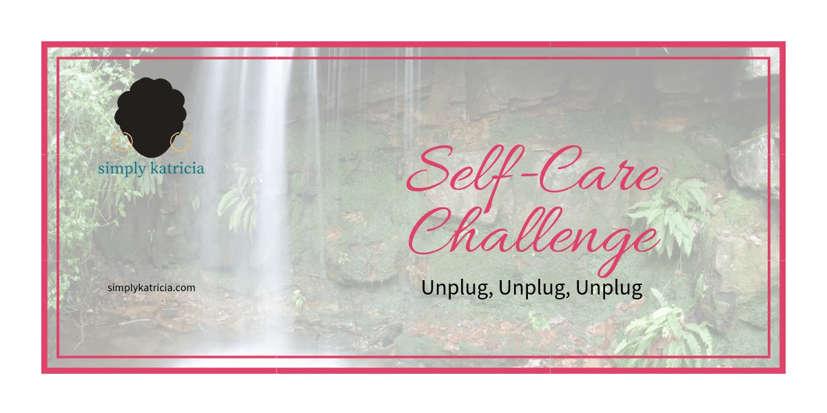Self-Care Challenge – Unplug, Unplug, Unplug