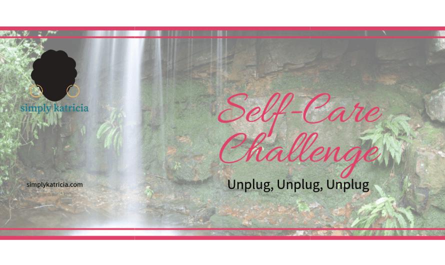 Self-Care Challenge – Unplug, Unplug, Unplug