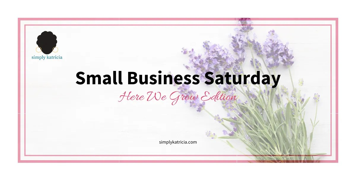 Small Business Saturday – Here We Grow Edition