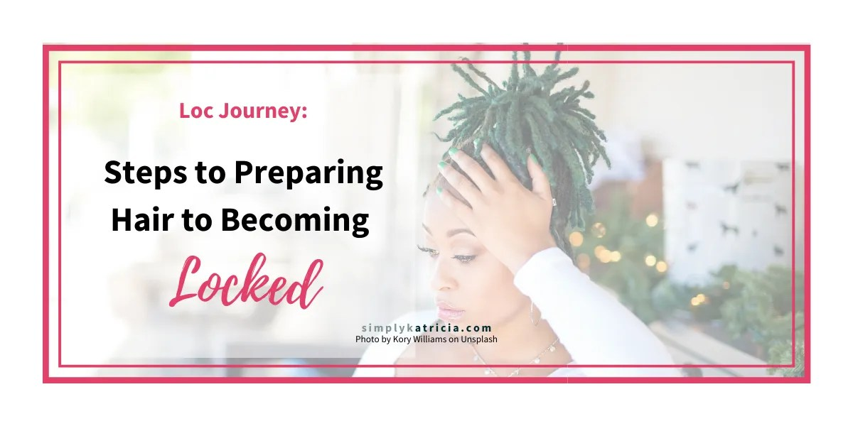 Loc Journey: Steps to Preparing Hair to Becoming Locked