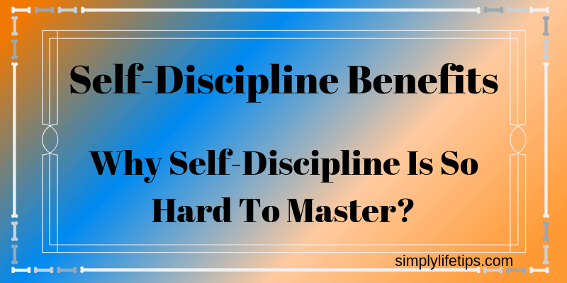 Self Discipline Benefits | Why Self-Discipline Is So Hard To Master?