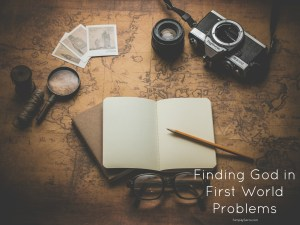 Finding God in First World Problems
