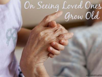 On Seeing Loved Ones Grow Old