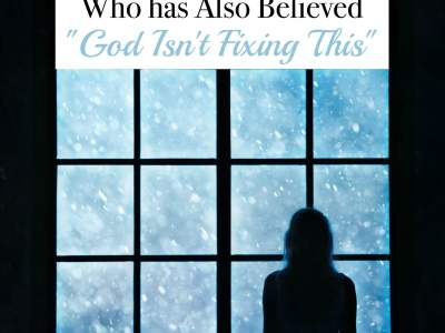 """Thoughts From a Mom Who has Also Believed """"God Isn't Fixing This"""""""