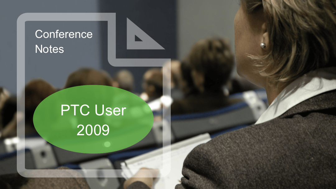 Conference notes from: PTC User 2009 – Innovation and Management