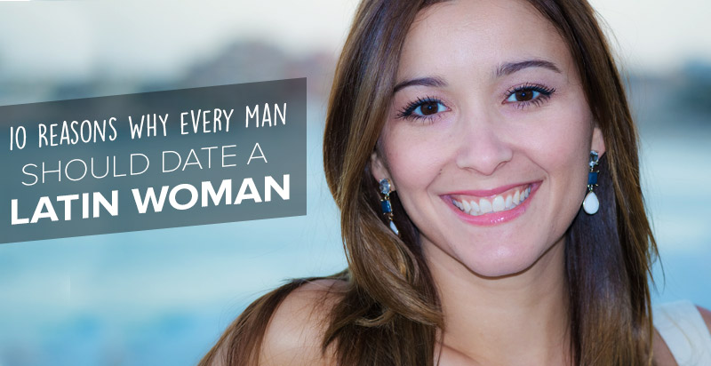 10 Reasons: Why Every Man Should Date A Latin Woman