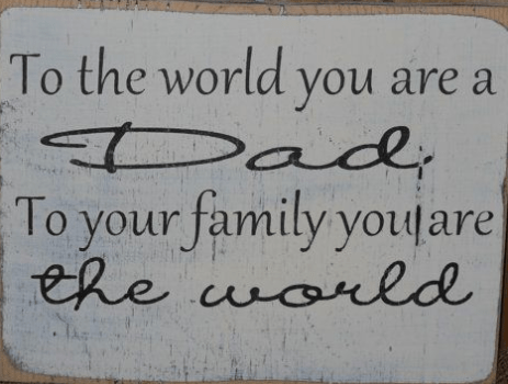 To the world you are a Dad To your family, you are the world