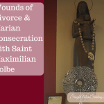 Wounds of Divorce & Marian Consecration with Maximilian Kolbe