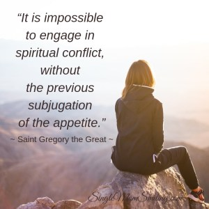 """It is impossible to engage in spiritual conflict without the previous subjugation of the appetite."""