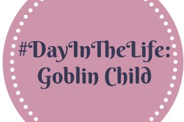 #DayInTheLife Goblin Child