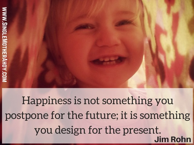 Happiness is not something you postpone for the future; it is something you design for the present. Jim Rohn quote