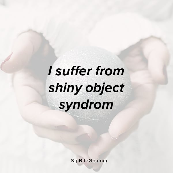 I suffer from shiny object syndrom. - funny creative quote for entrepreneurs on the start here Sip Bite Go page. www.sipbitego.com/start-here