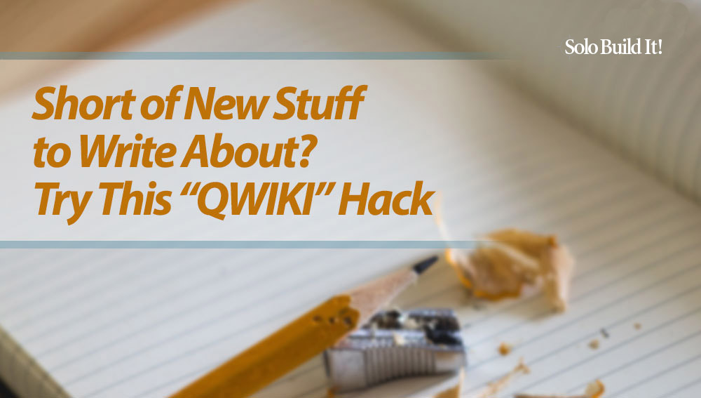 Out of Ideas on What to Write About? Try This ''QWIKI'' Hack!