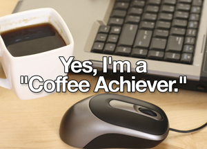 Yes, I'm a ''Coffee Achiever.''