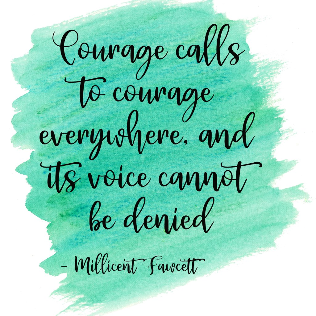 Courage calls to courage everywhere, and its voice cannot be denied. Millicent Fawcett feminist quote